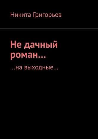 Никита Григорьев, Недачный роман… …навыходные…