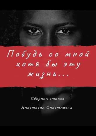 Анастасия Счастливая, Побудь сомной хотябы эту жизнь
