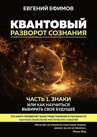Евгений Ефимов, Квантовый разворот сознания. Часть 1. Знаки, или Как научиться выбирать свое будущее