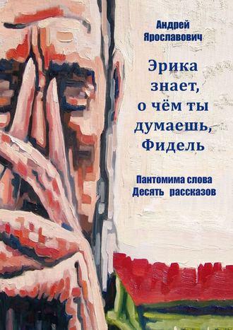 Андрей Ярославович, Эрика знает, очем ты думаешь, Фидель. Пантомима слова. Десять рассказов