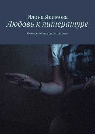 Илона Якимова, Любовь клитературе. Художественная проза опоэзии