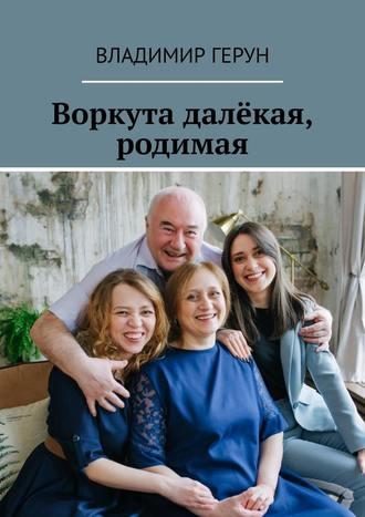 Владимир Герун, Воркута далёкая, родимая