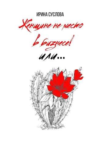 Ирина Суслова, Женщине неместо вбизнесе! Или…