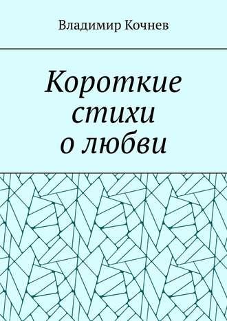 Владимир Кочнев, Короткие стихи олюбви