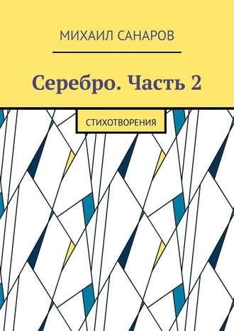 Михаил Санаров, Серебро. Часть2. Стихотворения