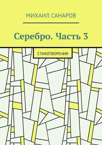 Михаил Санаров, Серебро. Часть3. Стихотворения