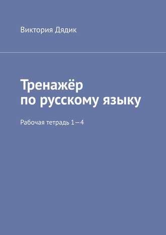 Виктория Дядик, Тренажёр порусскому языку. Рабочая тетрадь 1—4