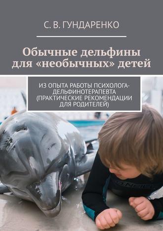 С. Гундаренко, Обычные дельфины для «необычных» детей. Изопыта работы психолога-дельфинотерапевта (практические рекомендации для родителей)