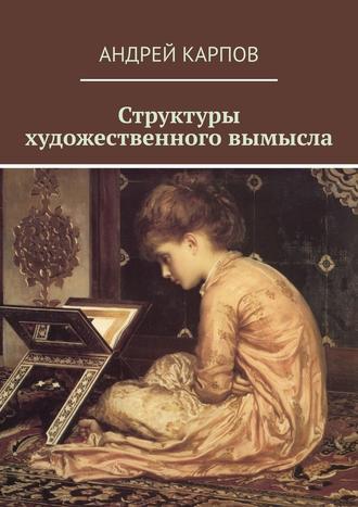 Андрей Карпов, Структуры художественного вымысла