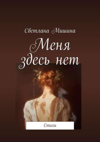 Светлана Мишина, Меня здесьнет. Стихи