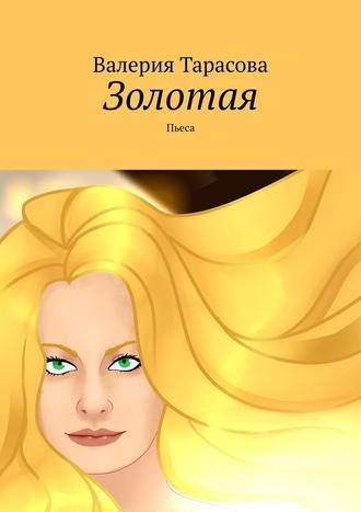 Валерия Тарасова, Золотая. Пьеса