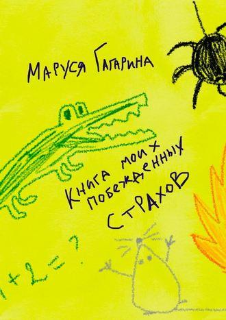 Маруся Гагарина, Книга моих побежденных страхов. Зажмурься, улыбнись – и ты снова в детстве!