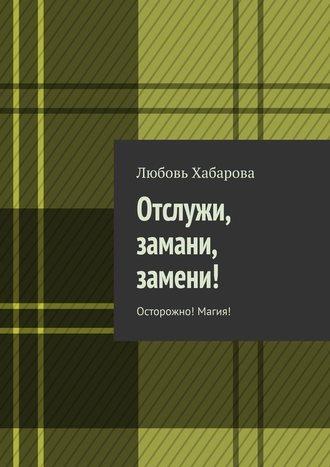 Любовь Хабарова, Отслужи, замани, замени! Осторожно! Магия!