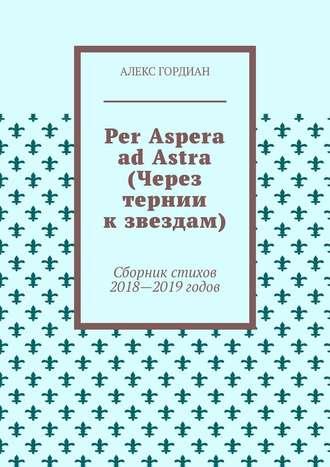 Алекс Гордиан, Per Aspera ad Astra (Через тернии кзвездам). Сборник стихов 2018—2019годов