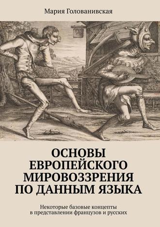 Мария Голованивская, Основы европейского мировоззрения поданным языка. Некоторые базовые концепты в представлении французов ирусских