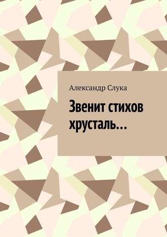 Александр Слука, Звенит стихов хрусталь…