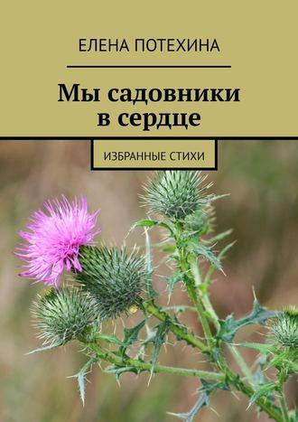 Елена Потехина, Мы садовники всердце. Избранные стихи