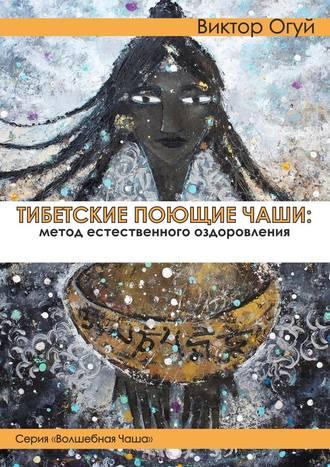 Виктор Огуй, Тибетские поющие чаши: метод естественного оздоровления