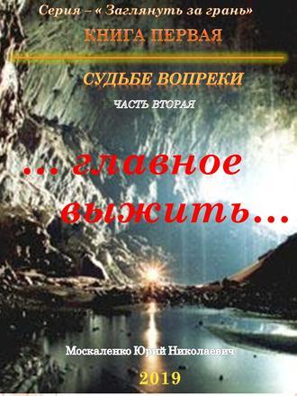 Юрий Москаленко, Судьбе вопреки. Часть вторая. «…главное выжить…»