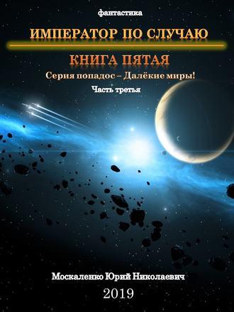 Юрий Москаленко, Далекие миры. Император по случаю. Книга пятая. Часть третья