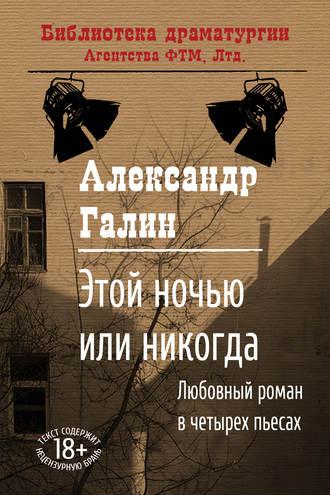 Александр Галин, Этой ночью или никогда