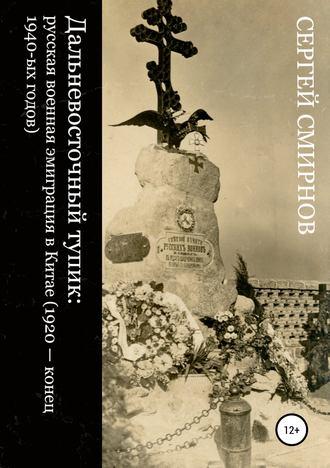 Сергей Смирнов, Дальневосточный тупик: русская военная эмиграция в Китае (1920 – конец 1940-ых годов)