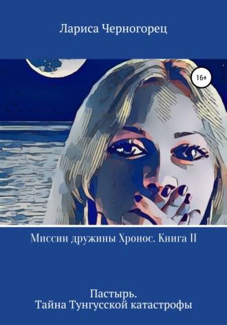 Лариса Черногорец, Миссии дружины Хронос. Книга II. Пастырь. Тайна Тунгусской катастрофы