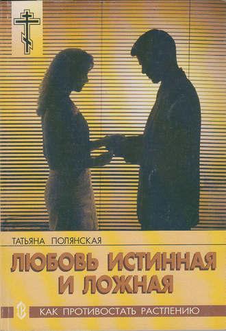 Татьяна Полянская, Любовь истинная и ложная. Как противостать растлению