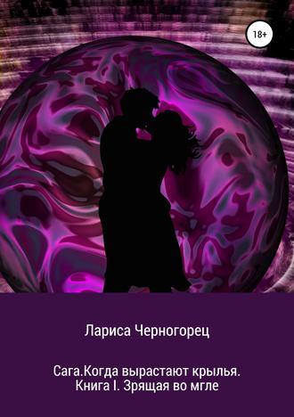 Лариса Черногорец, Сага. Когда вырастают крылья. Книга I. Зрящая во мгле