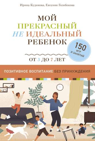Ирина Кудинова, Евгения Голобокова, Мой прекрасный не идеальный ребенок. Позитивное воспитание без принуждения