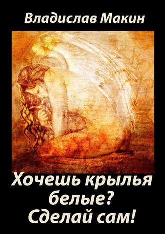 Владислав Макин, Хочешь крылья белые? Сделайсам!