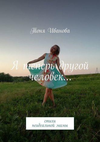 Тоня Иванова, Я теперь другой человек… Стихи неидеальноймамы