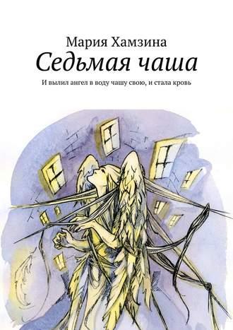 Мария Хамзина, Седьмаячаша. Ивылил ангел вводу чашу свою, истала кровь