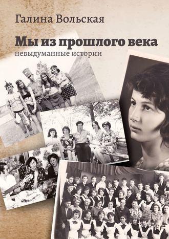 Галина Вольская, Мы изпрошлоговека. Невыдуманные истории
