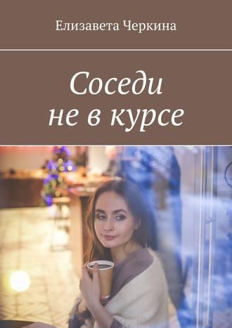 Елизавета Черкина, Соседи невкурсе