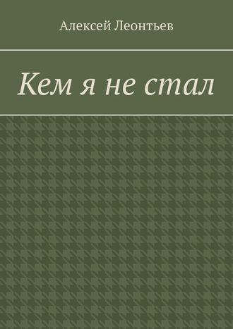 Алексей Леонтьев, Кем я нестал