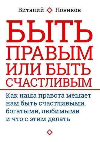 Виталий Новиков, Быть правым или быть счастливым. Как наша правота мешает нам быть счастливыми, богатыми, любимыми ичто с этим делать