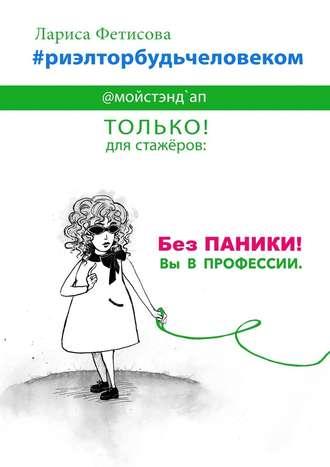 Лариса Фетисова, #риэлторбудьчеловеком. Без паники! Вы в профессии