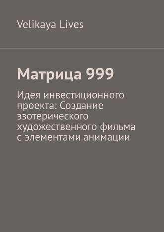 Velikaya Lives, Матрица999. Идея инвестиционного проекта: Создание эзотерического художественного фильма сэлементами анимации