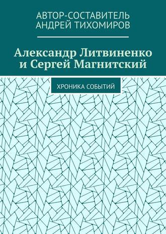Андрей Тихомиров, Александр Литвиненко иСергей Магнитский. Хроника событий