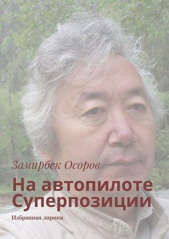 Замирбек Осоров, Наавтопилоте Суперпозиции. Избранная лирика