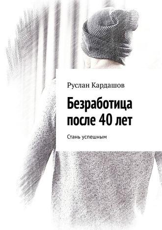 Руслан Кардашов, Безработица после 40лет. Стань успешным