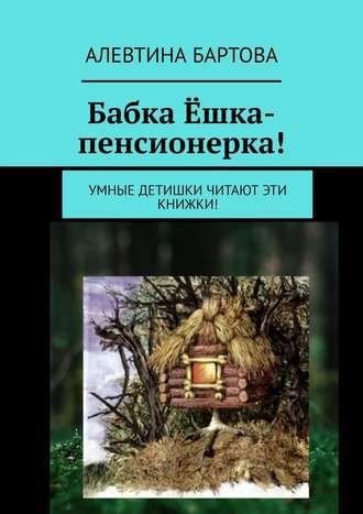 Алевтина Бартова, Бабка Ёшка-пенсионерка! Умные детишки читают эти книжки!