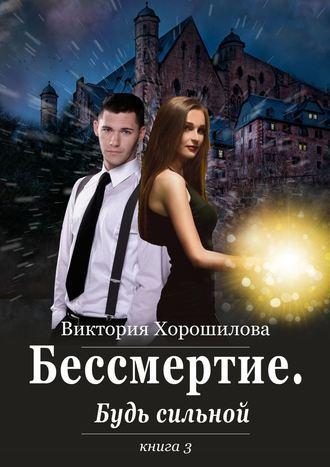 Виктория Хорошилова, Бессмертие. Будь сильной. Книга3