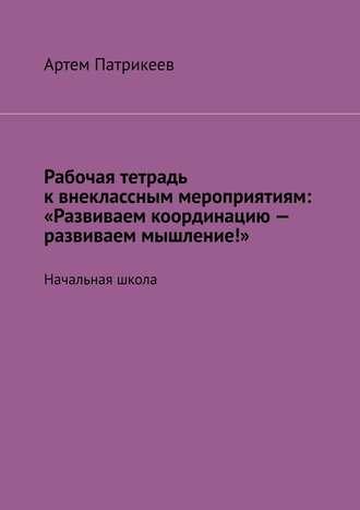 Артем Патрикеев, Рабочая тетрадь квнеклассным мероприятиям: «Развиваем координацию– развиваем мышление!». Начальная школа