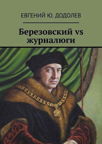 Евгений Додолев, Березовский vs журналюги