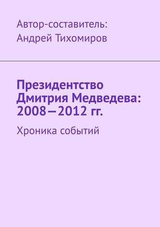 Андрей Тихомиров, Президентство Дмитрия Медведева: 2008—2012гг. Хроника событий