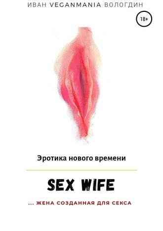 Иван Вологдин, SexWife – это жена, созданная для секса