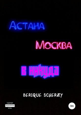 Berique Scherzy, Астана. Москва. В никуда