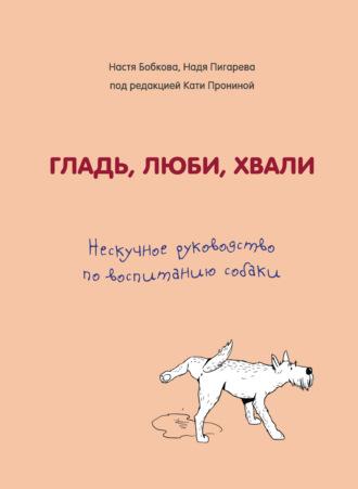 Надежда Пигарева, Екатерина Пронина, Гладь, люби, хвали: нескучное руководство по воспитанию собаки